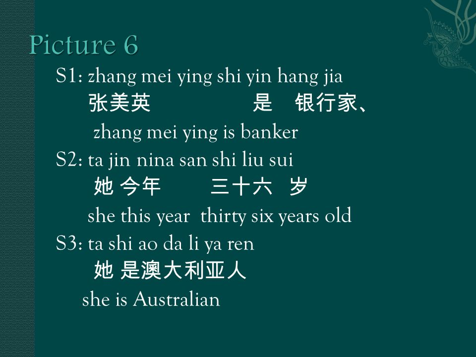 S1: zhang mei ying shi yin hang jia 张美英 是 银行家、 zhang mei ying is banker S2: ta jin nina san shi liu sui 她 今年 三十六 岁 she this year thirty six years old S3: ta shi ao da li ya ren 她 是澳大利亚人 she is Australian