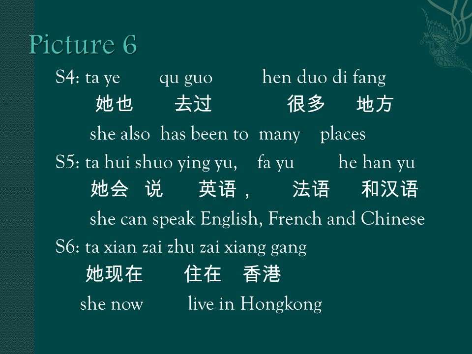 S4: ta ye qu guo hen duo di fang 她也 去过 很多 地方 she also has been to many places S5: ta hui shuo ying yu, fa yu he han yu 她会 说 英语, 法语 和汉语 she can speak English, French and Chinese S6: ta xian zai zhu zai xiang gang 她现在 住在 香港 she now live in Hongkong