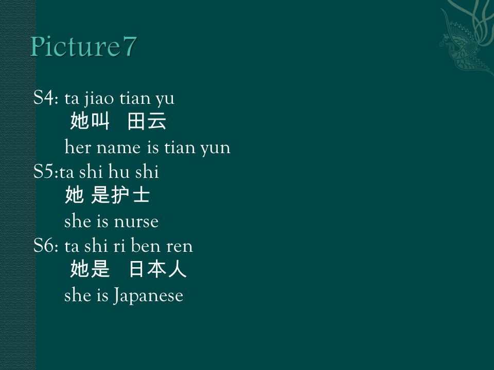 S4: ta jiao tian yu 她叫 田云 her name is tian yun S5:ta shi hu shi 她 是护士 she is nurse S6: ta shi ri ben ren 她是 日本人 she is Japanese