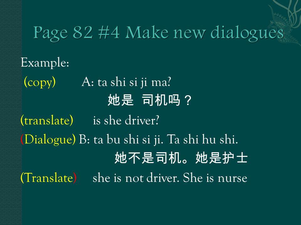 Example: (copy) A: ta shi si ji ma. 她是 司机吗? (translate) is she driver.