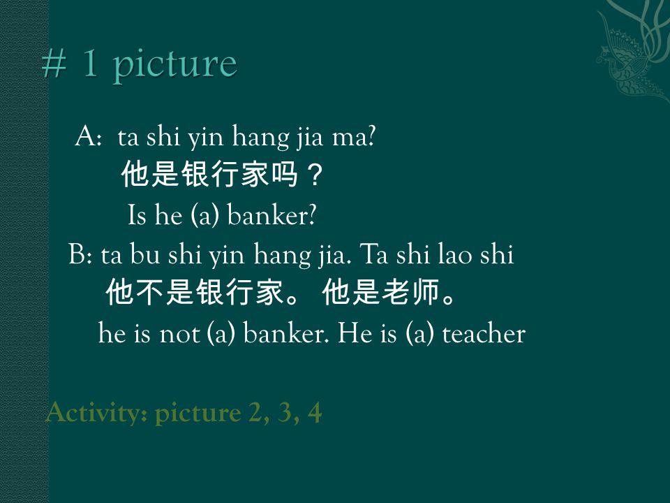 A: ta shi yin hang jia ma. 他是银行家吗? Is he (a) banker.
