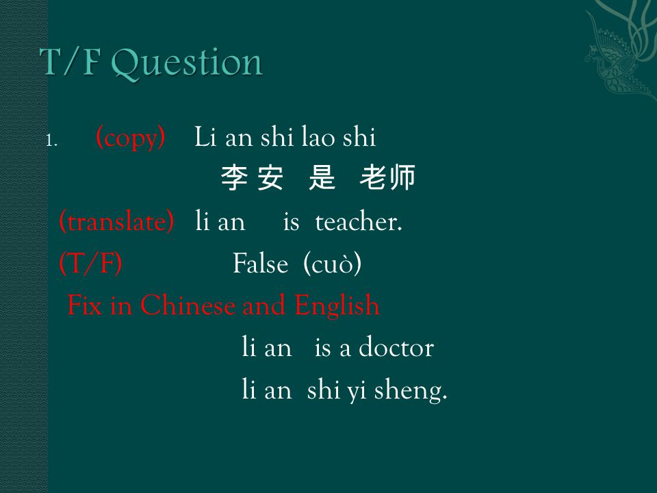 1. (copy) Li an shi lao shi 李 安 是 老师 (translate) li an is teacher.