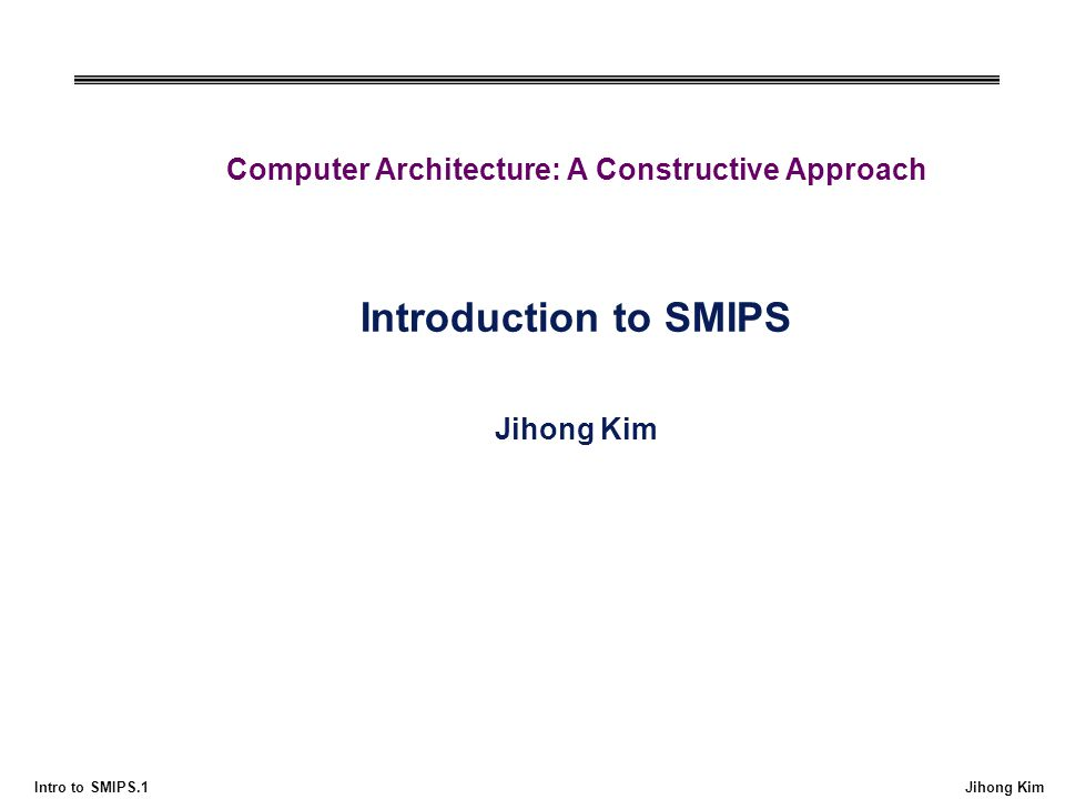 Intro to SMIPS.1 Jihong Kim Computer Architecture: A Constructive Approach Introduction to SMIPS Jihong Kim