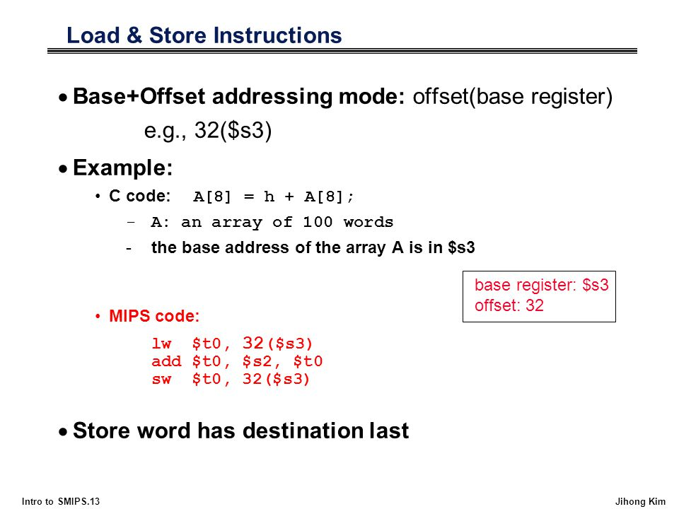 Intro to SMIPS.13 Jihong Kim Load & Store Instructions  Base+Offset addressing mode: offset(base register) e.g., 32($s3)  Example: C code: A[8] = h