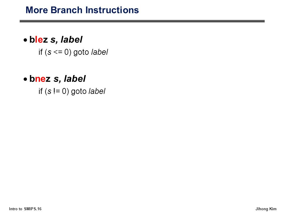 Intro to SMIPS.16 Jihong Kim More Branch Instructions  blez s, label if (s <= 0) goto label  bnez s, label if (s != 0) goto label