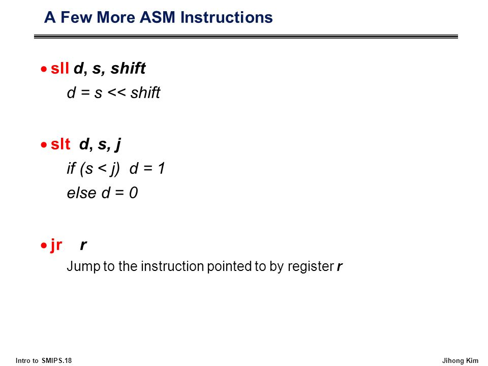 Intro to SMIPS.18 Jihong Kim A Few More ASM Instructions  sll d, s, shift d = s << shift  slt d, s, j if (s < j) d = 1 else d = 0  jr r Jump to the