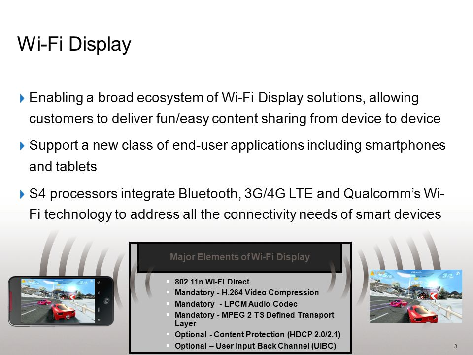 3 Wi-Fi Display Major Elements of Wi-Fi Display Standard  802.11n Wi-Fi Direct  Mandatory - H.264 Video Compression  Mandatory - LPCM Audio Codec  Mandatory - MPEG 2 TS Defined Transport Layer  Optional - Content Protection (HDCP 2.0/2.1)  Optional – User Input Back Channel (UIBC) Major Elements of Wi-Fi Display Enabling a broad ecosystem of Wi-Fi Display solutions, allowing customers to deliver fun/easy content sharing from device to device Support a new class of end-user applications including smartphones and tablets S4 processors integrate Bluetooth, 3G/4G LTE and Qualcomm's Wi- Fi technology to address all the connectivity needs of smart devices
