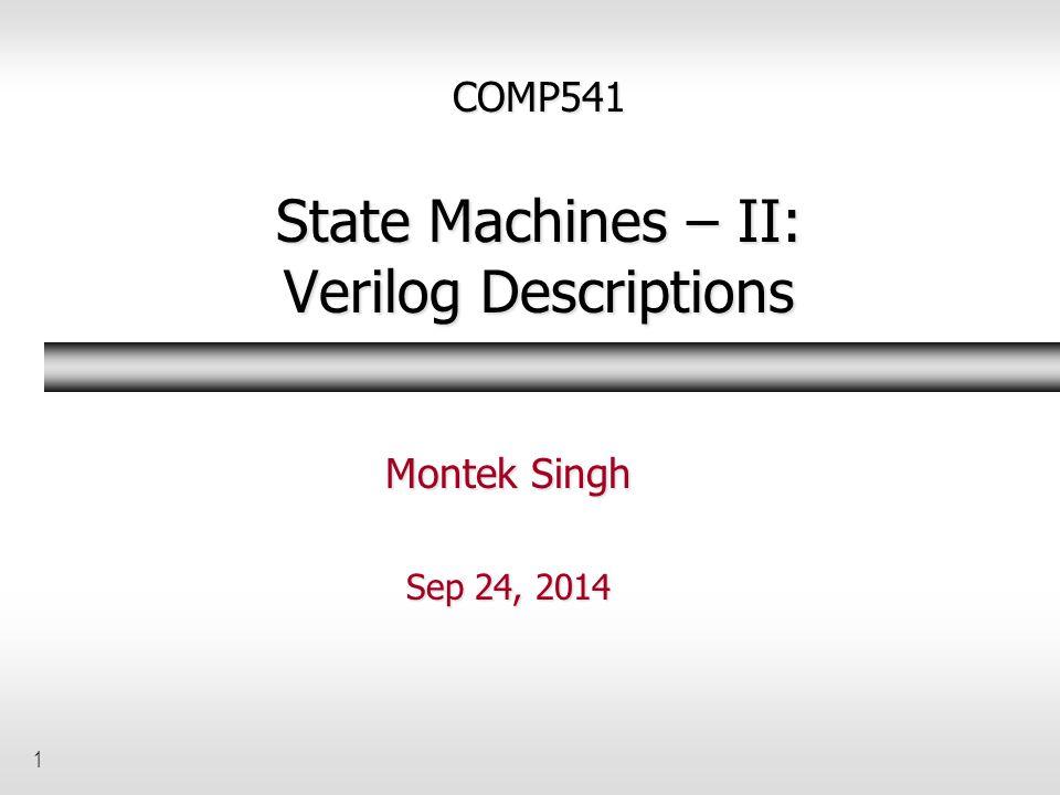 1 COMP541 State Machines – II: Verilog Descriptions Montek Singh Sep 24, 2014