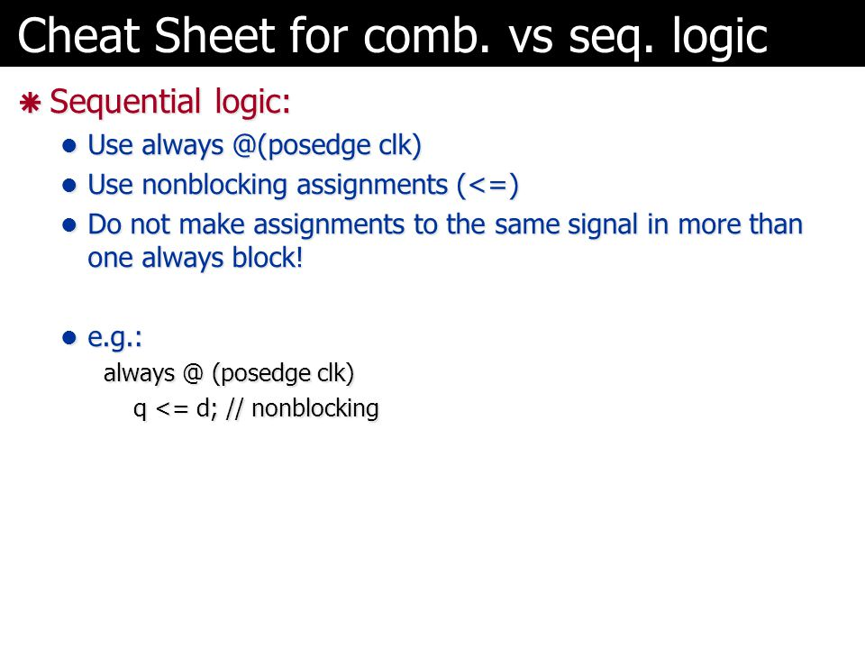Cheat Sheet for comb. vs seq. logic  Sequential logic: Use always @(posedge clk) Use always @(posedge clk) Use nonblocking assignments (<=) Use nonbl
