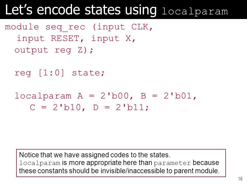 16 Let's encode states using localparam module seq_rec (input CLK, input RESET, input X, input RESET, input X, output reg Z); reg [1:0] state; localpa