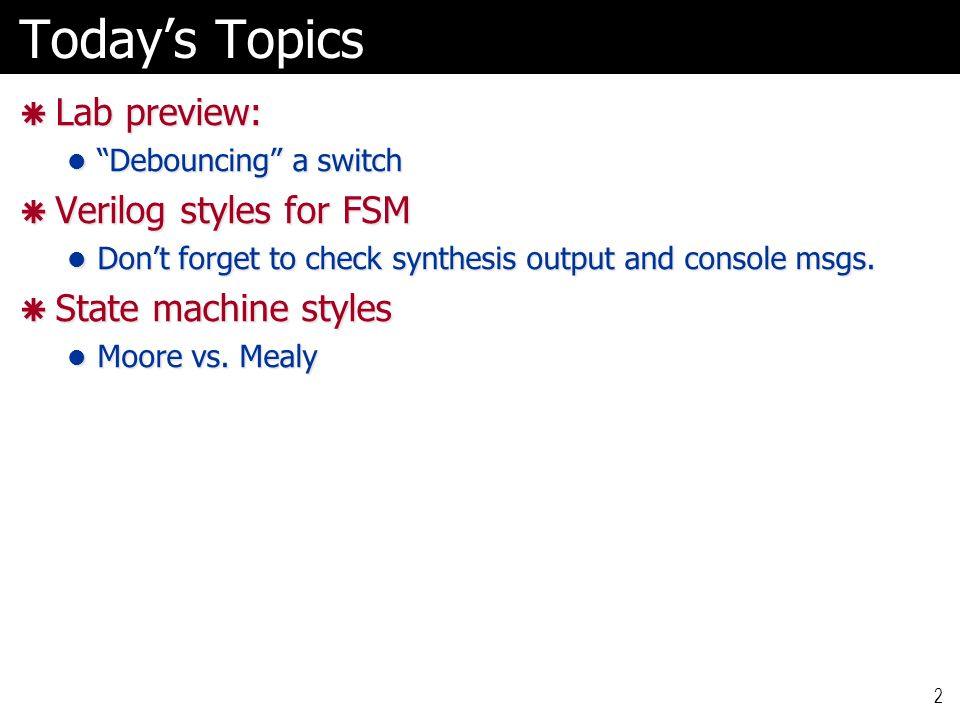 """Today's Topics  Lab preview: """"Debouncing"""" a switch """"Debouncing"""" a switch  Verilog styles for FSM Don't forget to check synthesis output and console"""