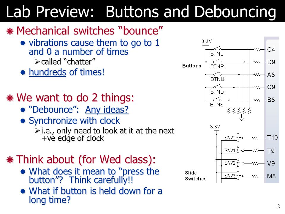 """Lab Preview: Buttons and Debouncing  Mechanical switches """"bounce"""" vibrations cause them to go to 1 and 0 a number of times vibrations cause them to g"""