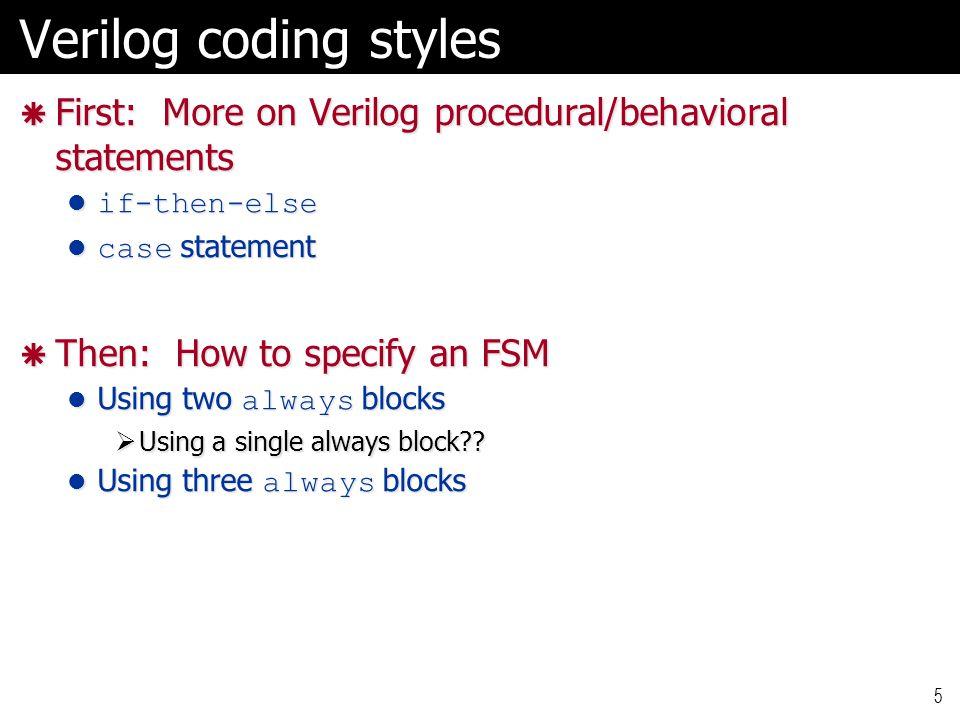 Verilog coding styles  First: More on Verilog procedural/behavioral statements if-then-else if-then-else case statement case statement  Then: How to