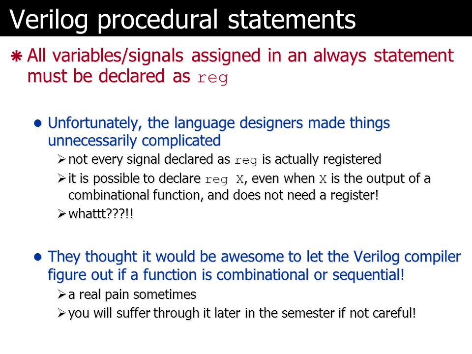Verilog procedural statements  All variables/signals assigned in an always statement must be declared as reg Unfortunately, the language designers ma