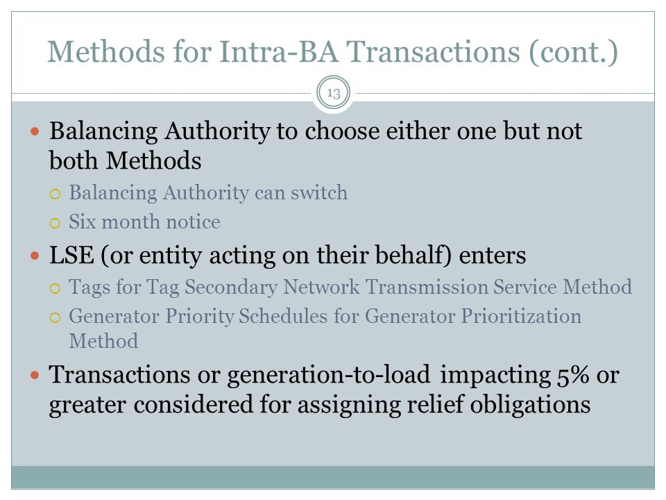 Methods for Intra-BA Transactions (cont.) Balancing Authority to choose either one but not both Methods  Balancing Authority can switch  Six month notice LSE (or entity acting on their behalf) enters  Tags for Tag Secondary Network Transmission Service Method  Generator Priority Schedules for Generator Prioritization Method Transactions or generation-to-load impacting 5% or greater considered for assigning relief obligations 13