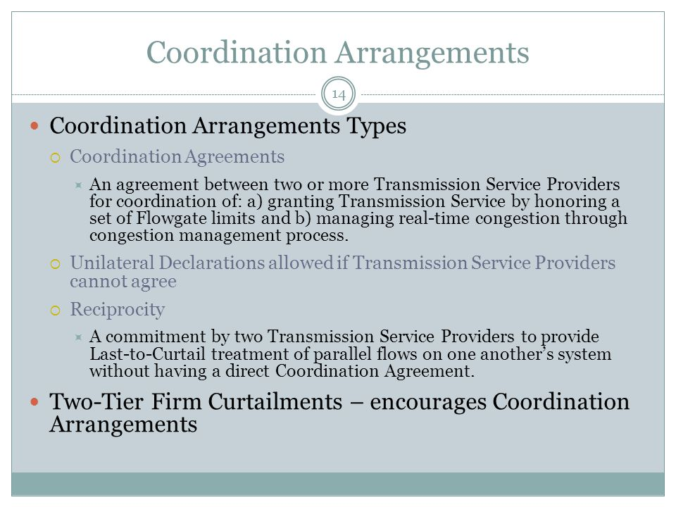Coordination Arrangements Coordination Arrangements Types  Coordination Agreements  An agreement between two or more Transmission Service Providers for coordination of: a) granting Transmission Service by honoring a set of Flowgate limits and b) managing real-time congestion through congestion management process.