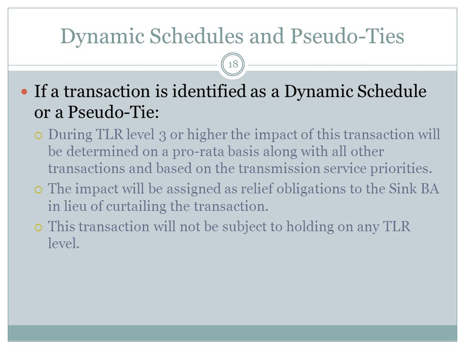 Dynamic Schedules and Pseudo-Ties If a transaction is identified as a Dynamic Schedule or a Pseudo-Tie:  During TLR level 3 or higher the impact of this transaction will be determined on a pro-rata basis along with all other transactions and based on the transmission service priorities.