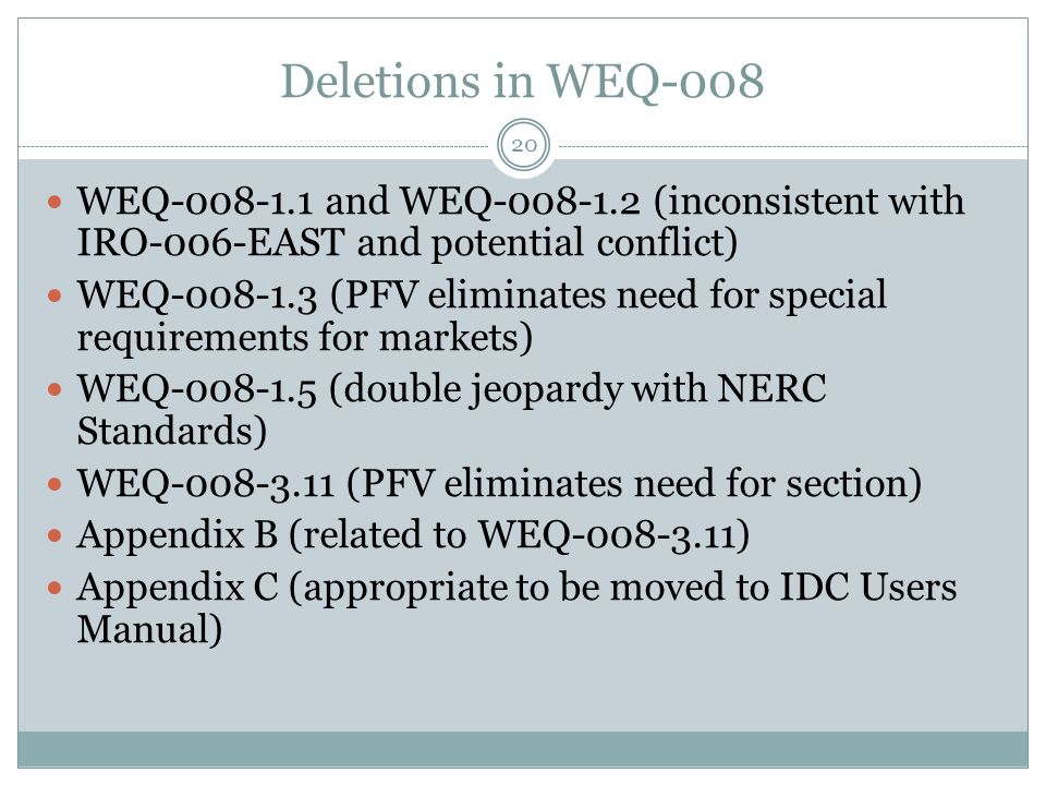 Deletions in WEQ-008 WEQ-008-1.1 and WEQ-008-1.2 (inconsistent with IRO-006-EAST and potential conflict) WEQ-008-1.3 (PFV eliminates need for special requirements for markets) WEQ-008-1.5 (double jeopardy with NERC Standards) WEQ-008-3.11 (PFV eliminates need for section) Appendix B (related to WEQ-008-3.11) Appendix C (appropriate to be moved to IDC Users Manual) 20