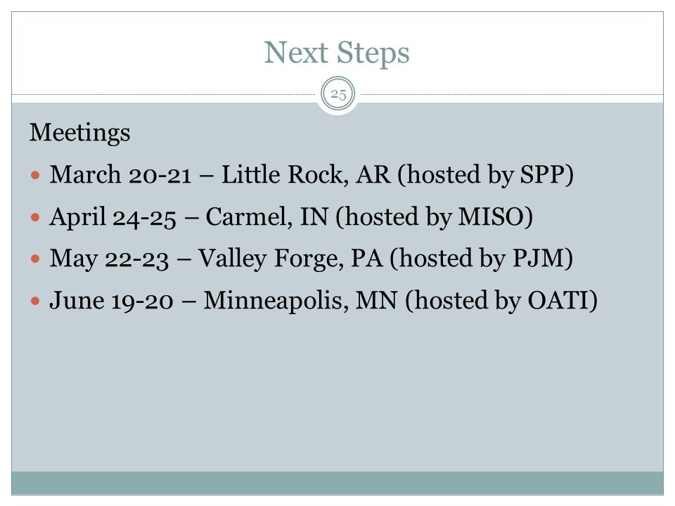 Next Steps Meetings March 20-21 – Little Rock, AR (hosted by SPP) April 24-25 – Carmel, IN (hosted by MISO) May 22-23 – Valley Forge, PA (hosted by PJM) June 19-20 – Minneapolis, MN (hosted by OATI) 25