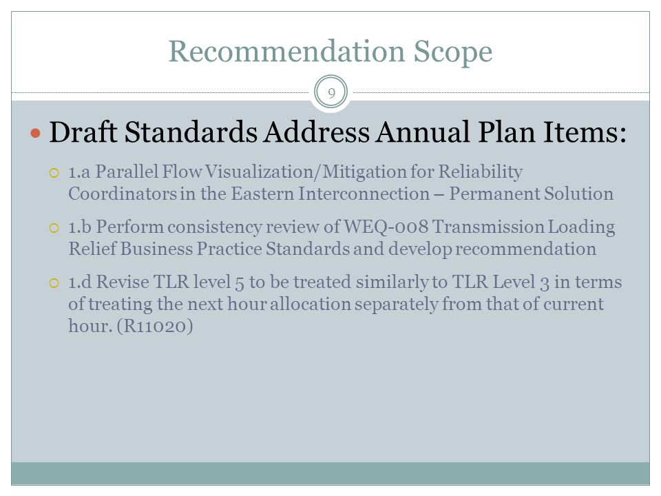 Recommendation Scope Draft Standards Address Annual Plan Items:  1.a Parallel Flow Visualization/Mitigation for Reliability Coordinators in the Eastern Interconnection – Permanent Solution  1.b Perform consistency review of WEQ-008 Transmission Loading Relief Business Practice Standards and develop recommendation  1.d Revise TLR level 5 to be treated similarly to TLR Level 3 in terms of treating the next hour allocation separately from that of current hour.
