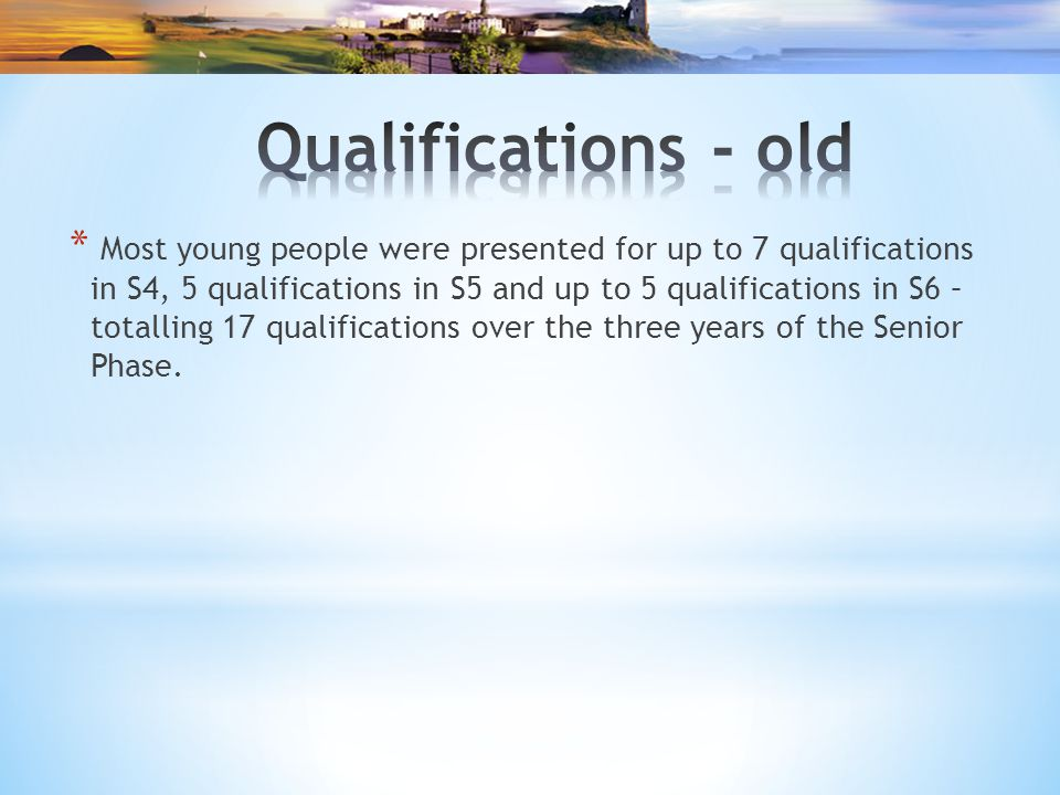 * Most young people were presented for up to 7 qualifications in S4, 5 qualifications in S5 and up to 5 qualifications in S6 – totalling 17 qualifications over the three years of the Senior Phase.