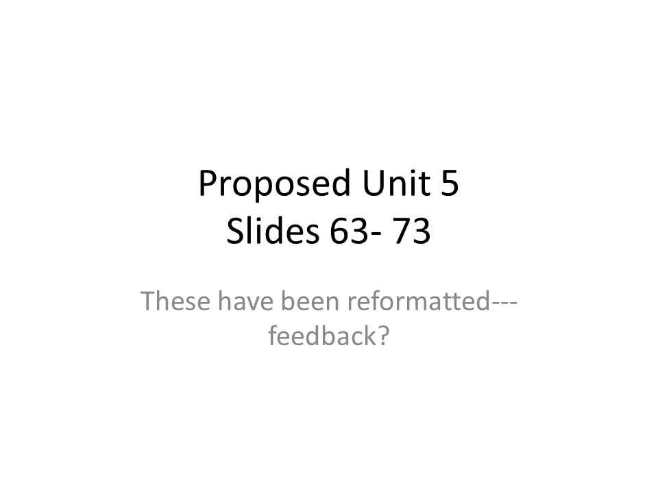 Proposed Unit 5 Slides 63- 73 These have been reformatted--- feedback?