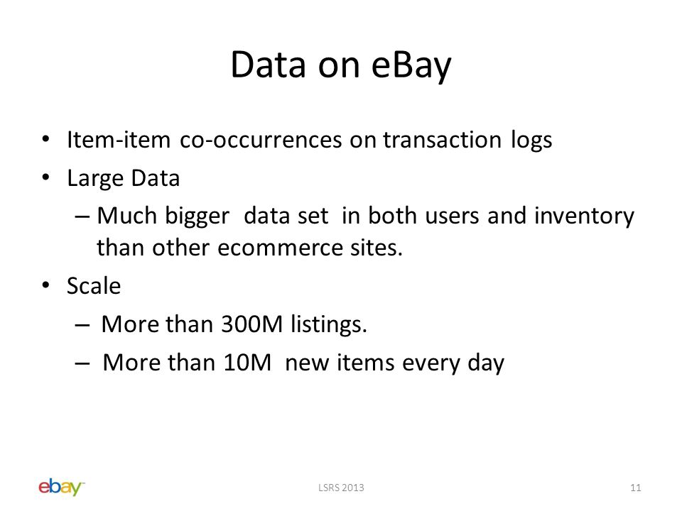 Data on eBay Item-item co-occurrences on transaction logs Large Data – Much bigger data set in both users and inventory than other ecommerce sites.