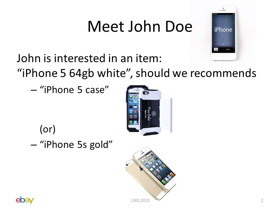 John is interested in an item: iPhone 5 64gb white , should we recommends – iPhone 5 case (or) – iPhone 5s gold Meet John Doe LSRS 20132