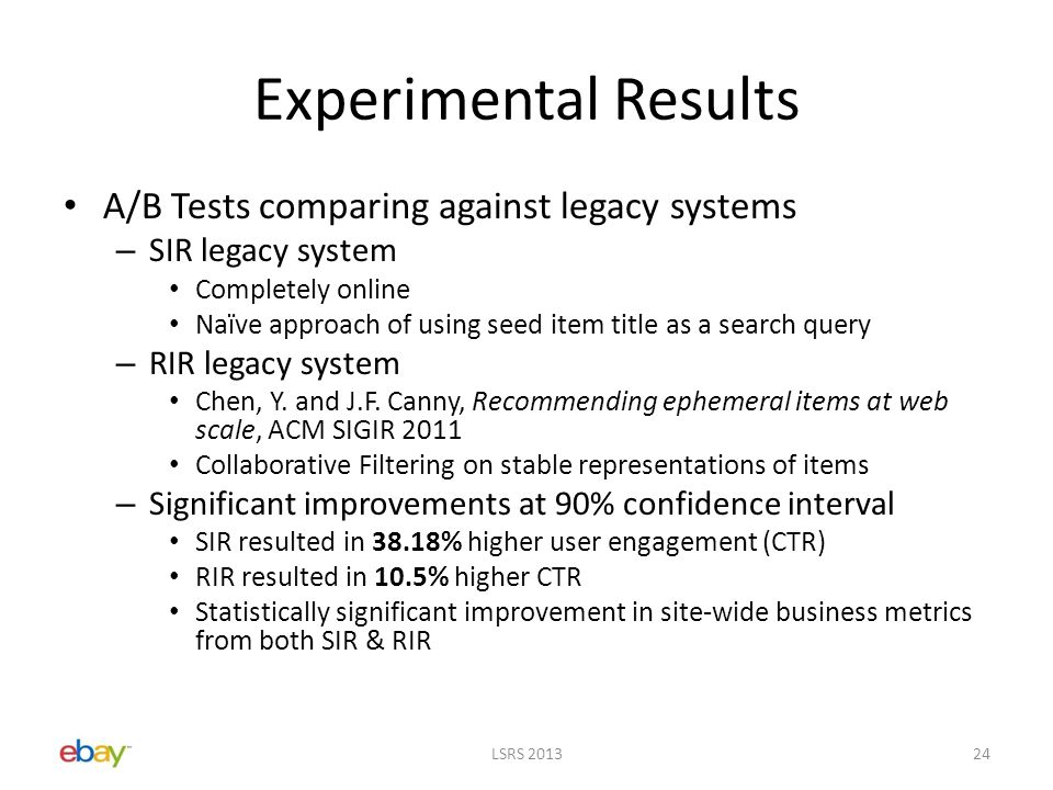Experimental Results A/B Tests comparing against legacy systems – SIR legacy system Completely online Naïve approach of using seed item title as a search query – RIR legacy system Chen, Y.
