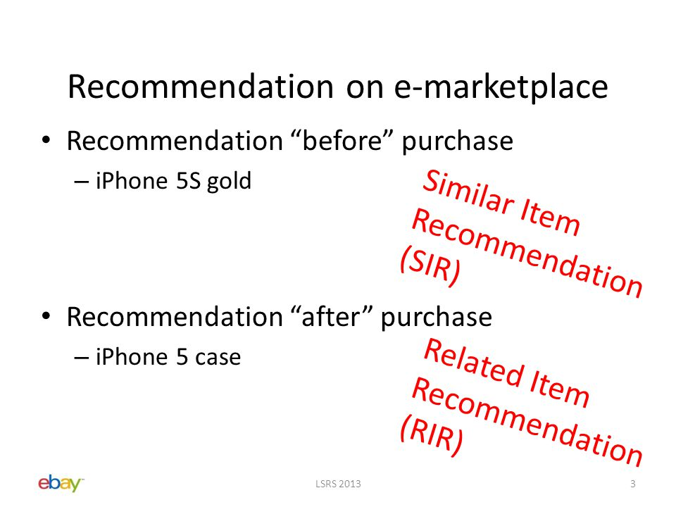 Recommendation on e-marketplace Recommendation before purchase – iPhone 5S gold Recommendation after purchase – iPhone 5 case Similar Item Recommendation (SIR) Related Item Recommendation (RIR) LSRS 20133