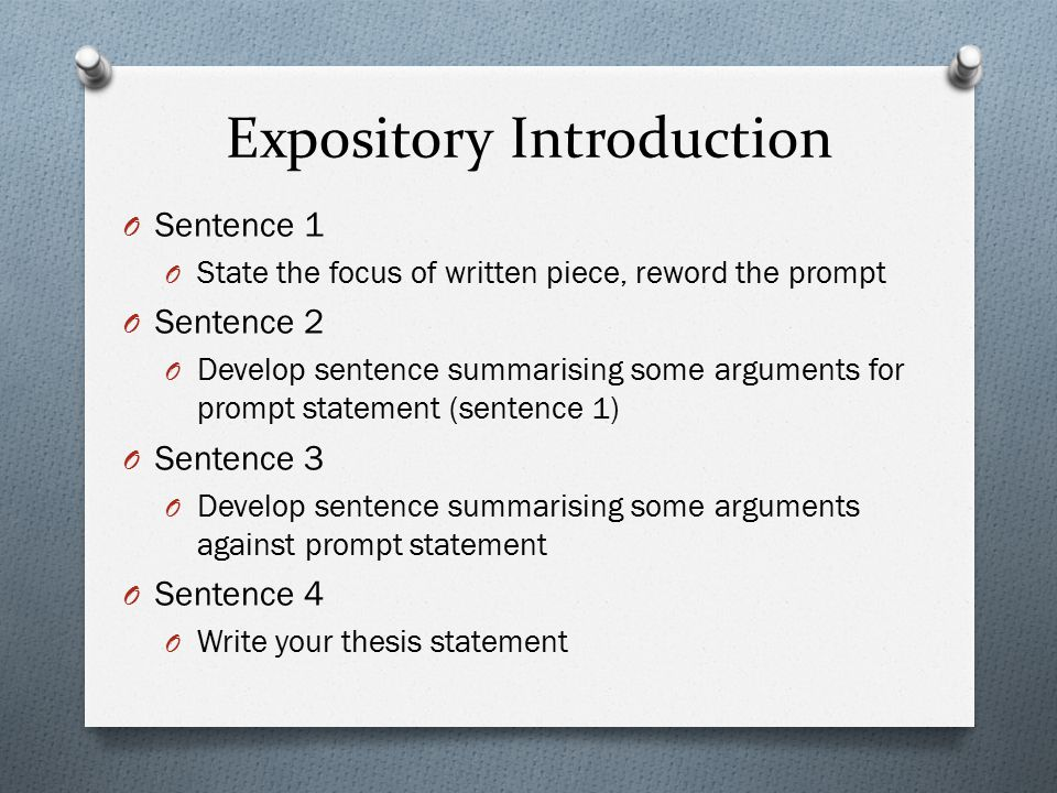 Expository Introduction O Sentence 1 O State the focus of written piece, reword the prompt O Sentence 2 O Develop sentence summarising some arguments for prompt statement (sentence 1) O Sentence 3 O Develop sentence summarising some arguments against prompt statement O Sentence 4 O Write your thesis statement