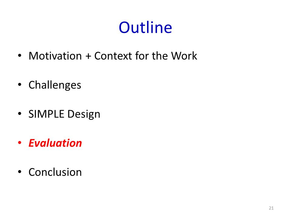 Outline Motivation + Context for the Work Challenges SIMPLE Design Evaluation Conclusion 21