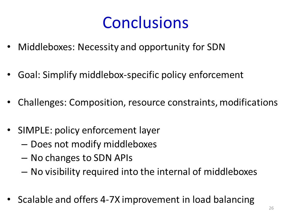 Conclusions Middleboxes: Necessity and opportunity for SDN Goal: Simplify middlebox-specific policy enforcement Challenges: Composition, resource cons