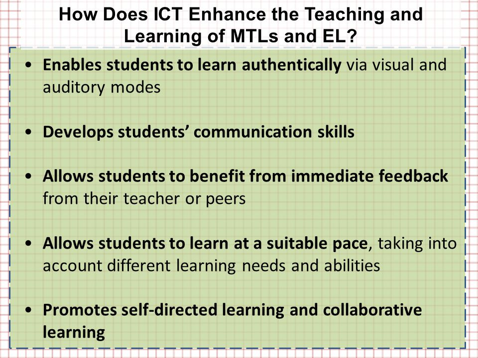 Enables students to learn authentically via visual and auditory modes Develops students' communication skills Allows students to benefit from immediate feedback from their teacher or peers Allows students to learn at a suitable pace, taking into account different learning needs and abilities Promotes self-directed learning and collaborative learning How Does ICT Enhance the Teaching and Learning of MTLs and EL