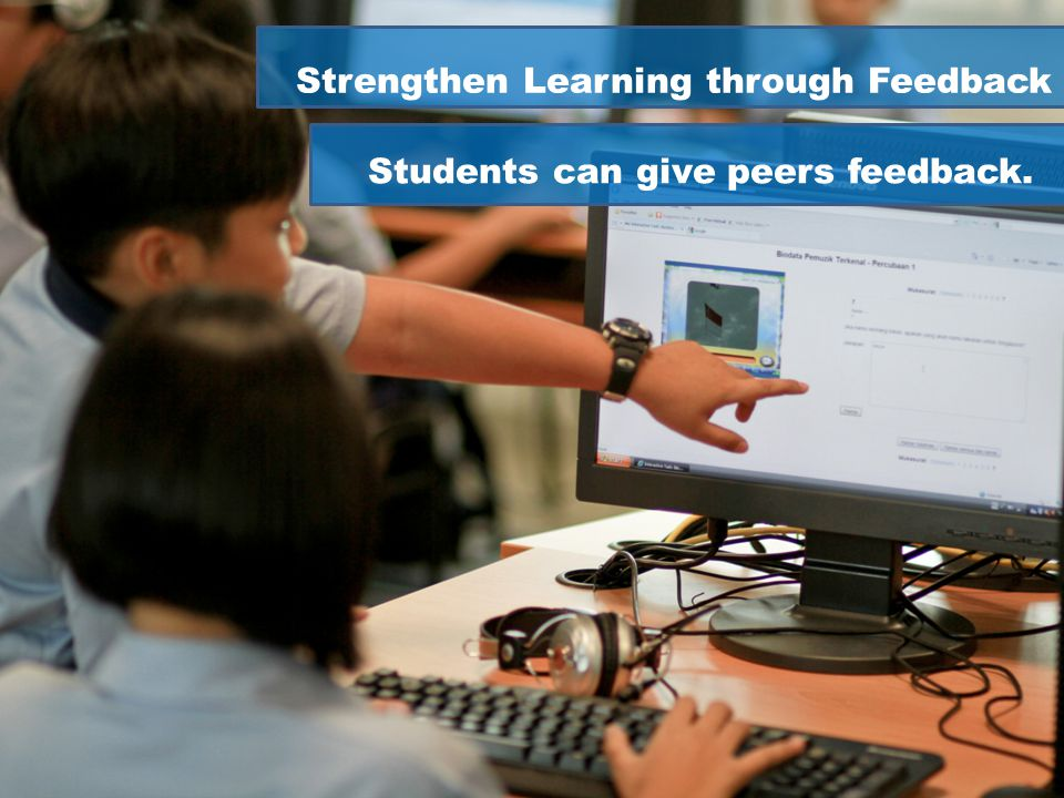 Strengthen Learning through Feedback Students can give peers feedback.