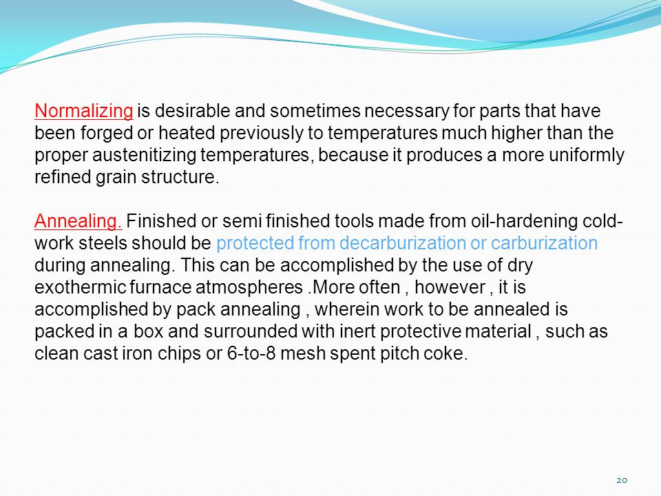 20 Normalizing is desirable and sometimes necessary for parts that have been forged or heated previously to temperatures much higher than the proper austenitizing temperatures, because it produces a more uniformly refined grain structure.