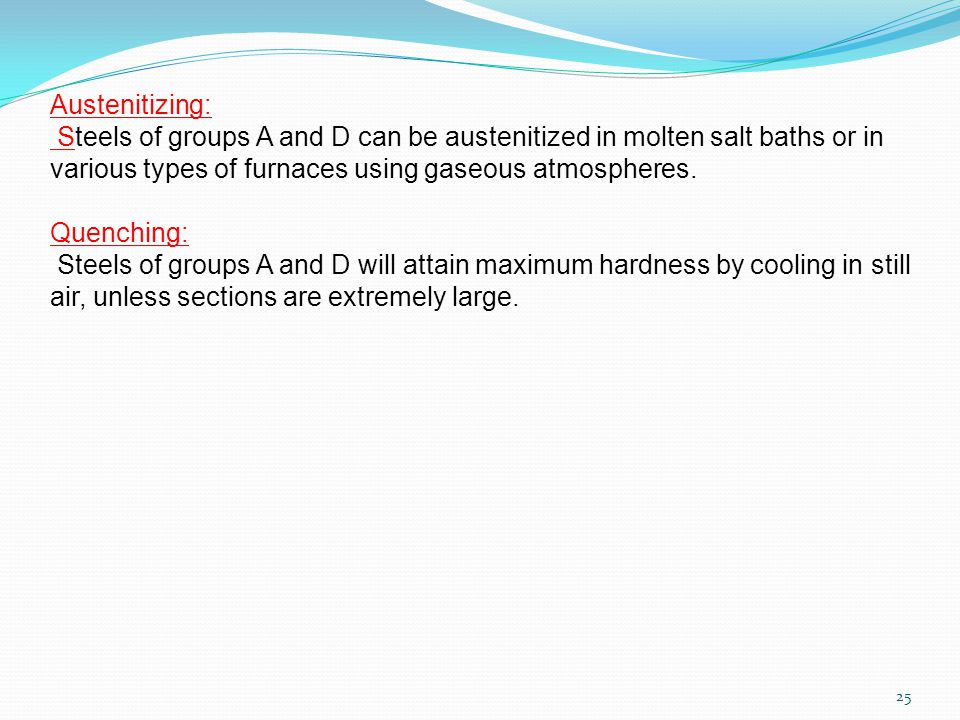 25 Austenitizing: Steels of groups A and D can be austenitized in molten salt baths or in various types of furnaces using gaseous atmospheres.