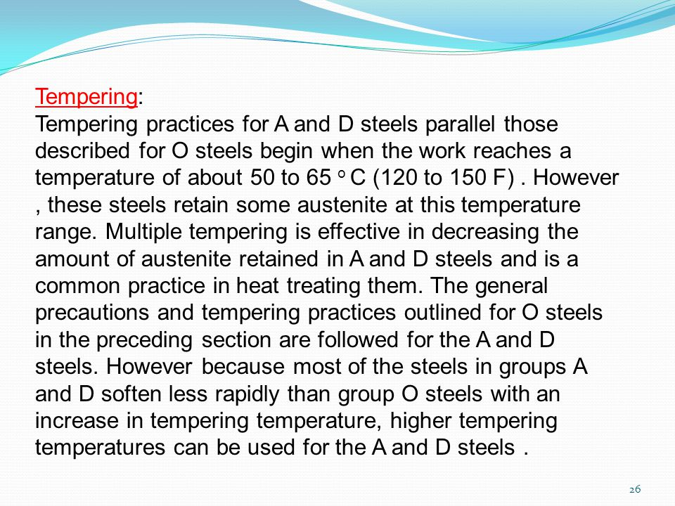26 Tempering: Tempering practices for A and D steels parallel those described for O steels begin when the work reaches a temperature of about 50 to 65 o C (120 to 150 F).