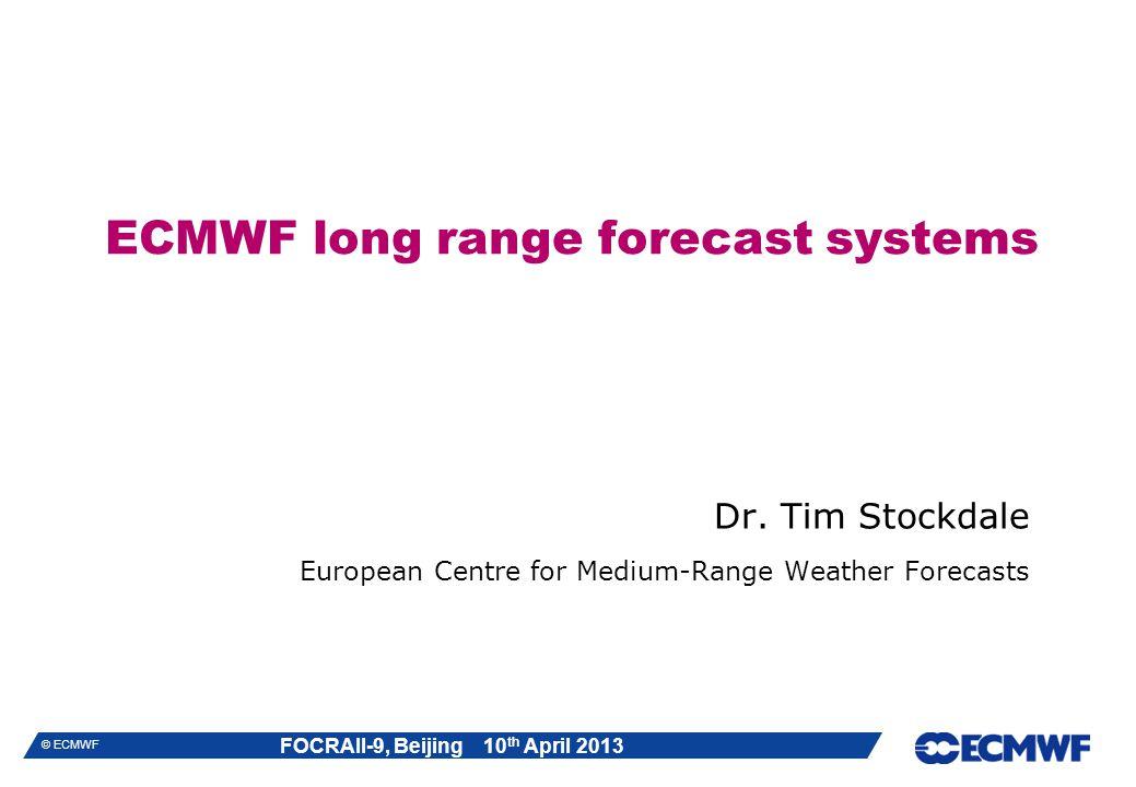 FOCRAII-9, Beijing 10 th April 2013 © ECMWF ECMWF long range forecast systems Dr.