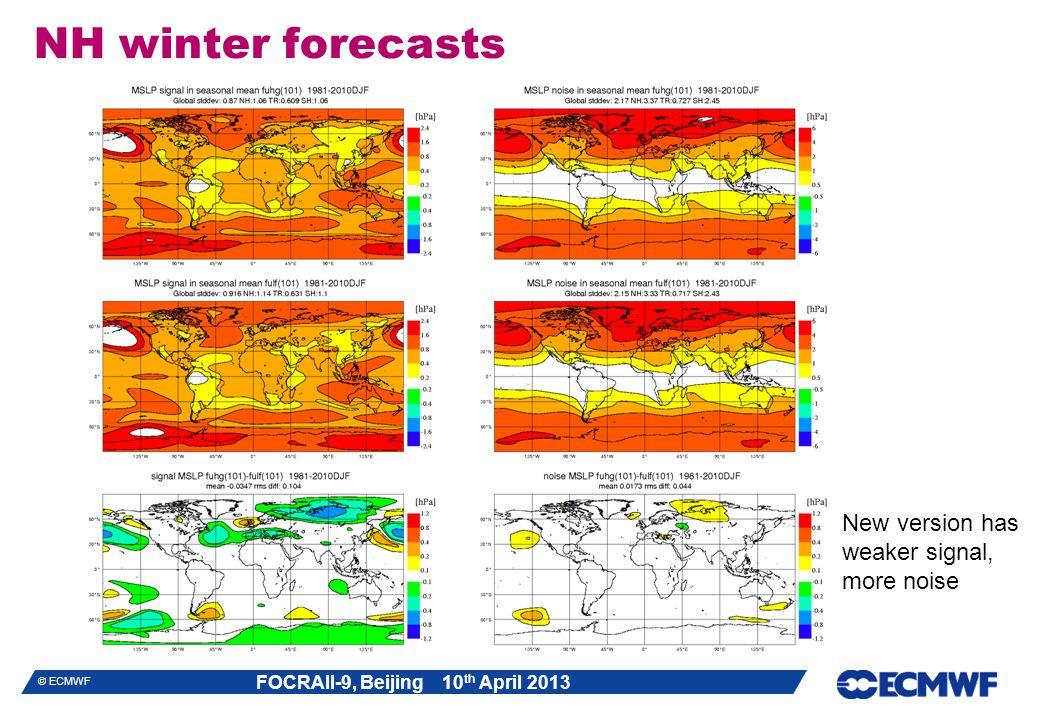FOCRAII-9, Beijing 10 th April 2013 © ECMWF NH winter forecasts New version has weaker signal, more noise