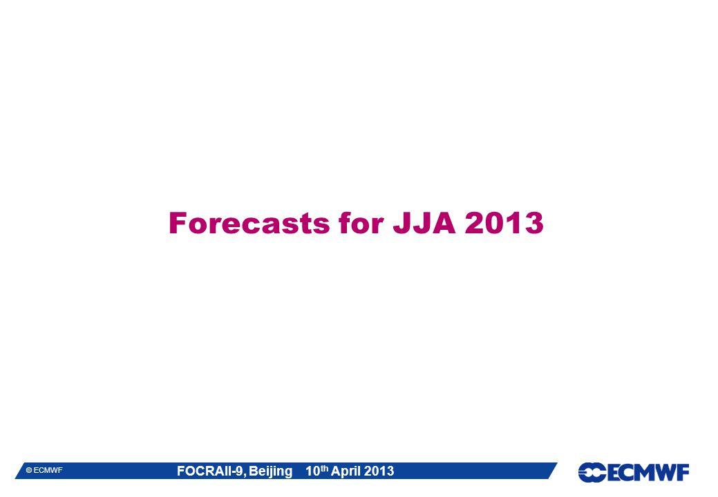 FOCRAII-9, Beijing 10 th April 2013 © ECMWF Forecasts for JJA 2013