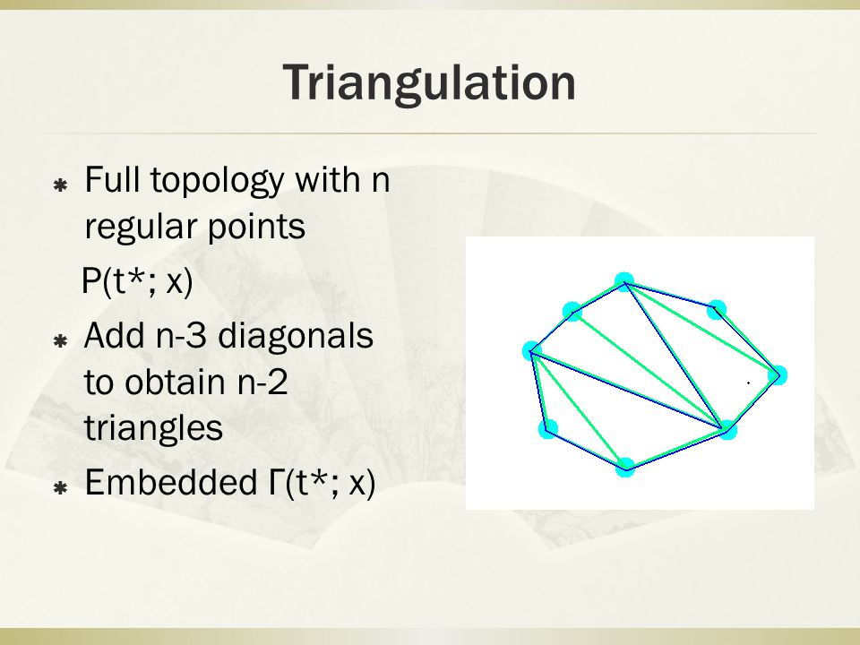  Full topology with n regular points P(t*; x)  Add n-3 diagonals to obtain n-2 triangles  Embedded Γ(t*; x) Triangulation