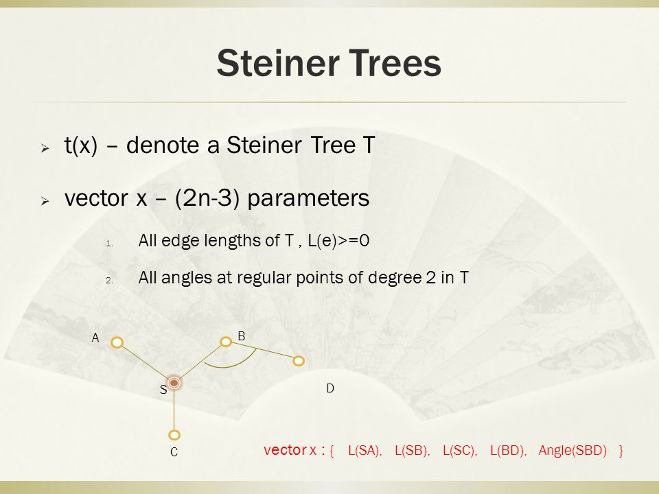 Steiner Trees  t(x) – denote a Steiner Tree T  vector x – (2n-3) parameters 1. All edge lengths of T, L(e)>=0 2. All angles at regular points of deg
