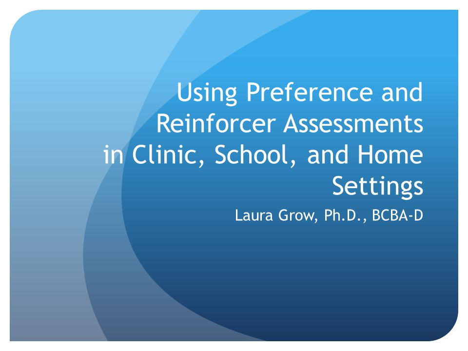 Using Preference and Reinforcer Assessments in Clinic, School, and Home Settings Laura Grow, Ph.D., BCBA-D
