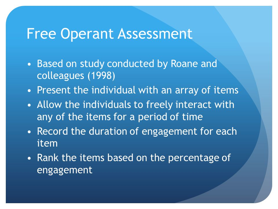 Free Operant Assessment Based on study conducted by Roane and colleagues (1998) Present the individual with an array of items Allow the individuals to