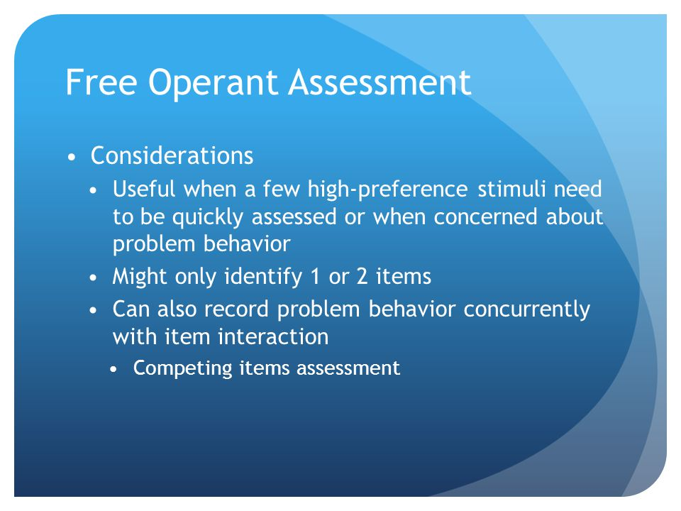 Free Operant Assessment Considerations Useful when a few high-preference stimuli need to be quickly assessed or when concerned about problem behavior