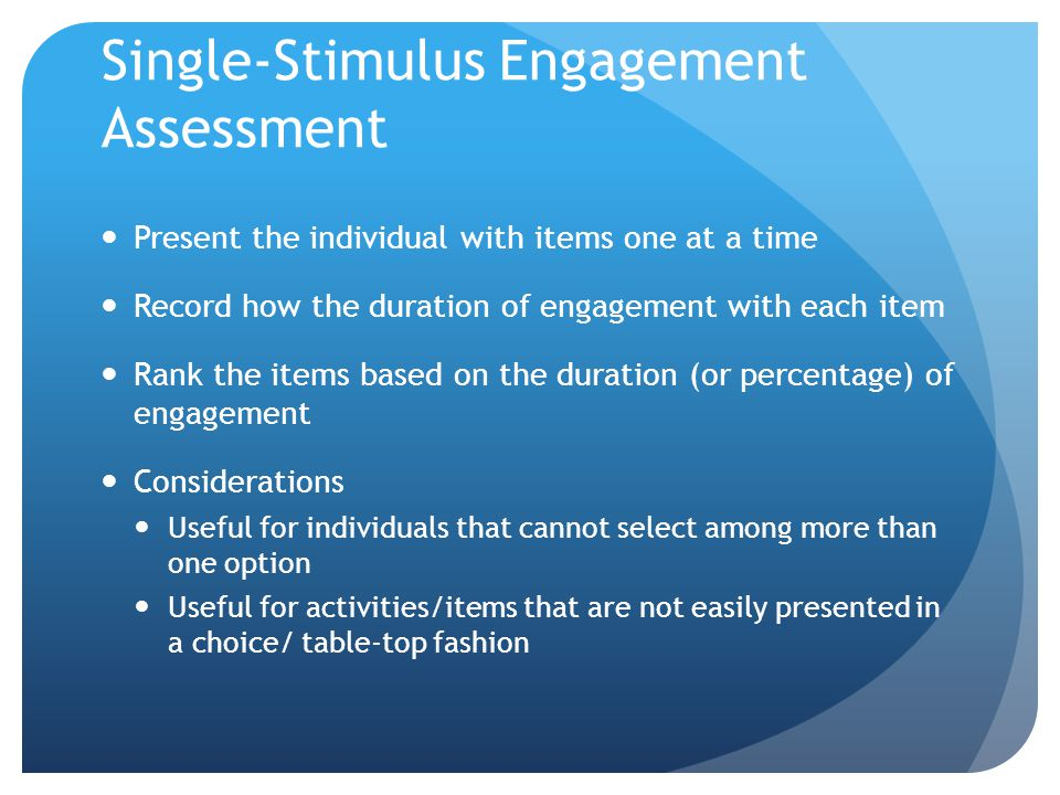 Single-Stimulus Engagement Assessment Present the individual with items one at a time Record how the duration of engagement with each item Rank the it