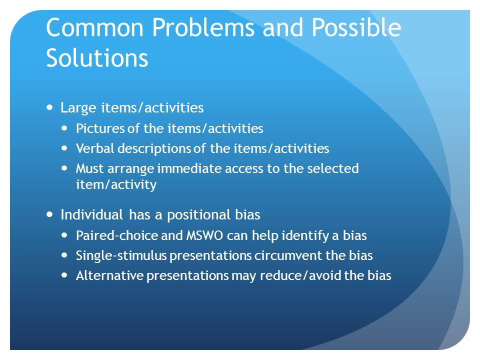 Common Problems and Possible Solutions Large items/activities Pictures of the items/activities Verbal descriptions of the items/activities Must arrange immediate access to the selected item/activity Individual has a positional bias Paired-choice and MSWO can help identify a bias Single-stimulus presentations circumvent the bias Alternative presentations may reduce/avoid the bias