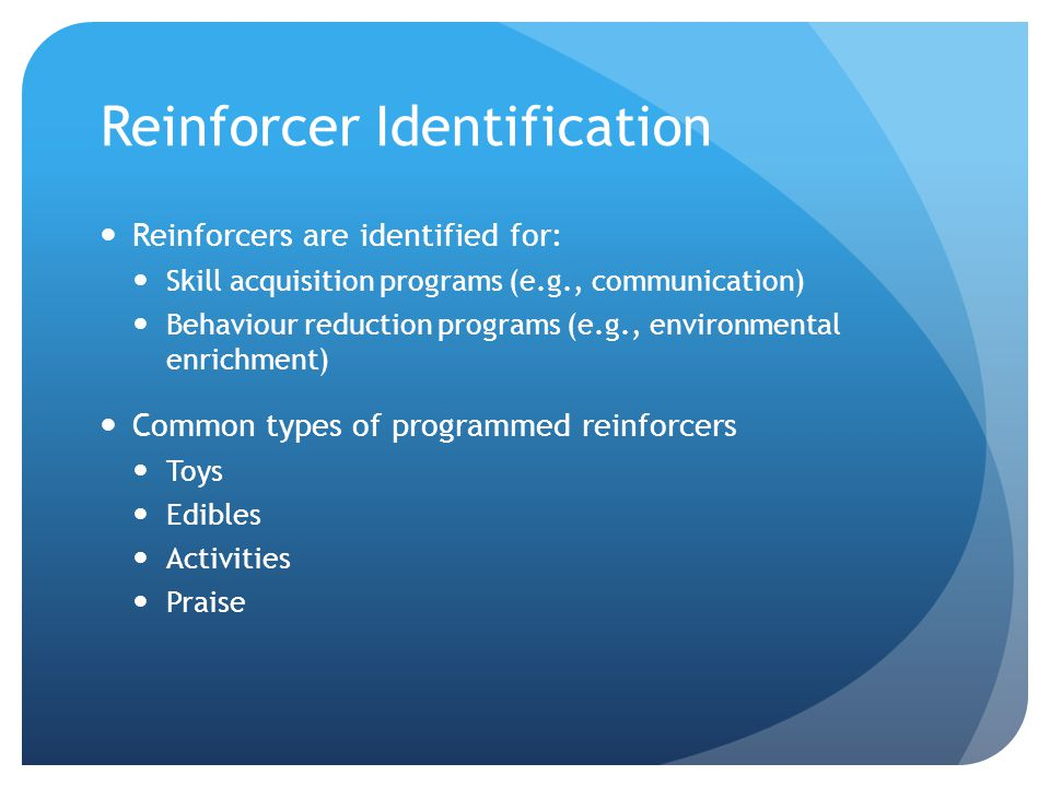 Reinforcer Identification Reinforcers are identified for: Skill acquisition programs (e.g., communication) Behaviour reduction programs (e.g., environmental enrichment) Common types of programmed reinforcers Toys Edibles Activities Praise