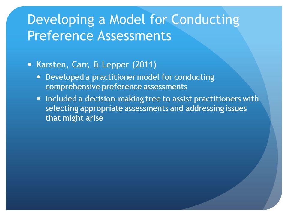 Developing a Model for Conducting Preference Assessments Karsten, Carr, & Lepper (2011) Developed a practitioner model for conducting comprehensive pr